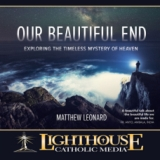 Our Beautiful End: Exploring the Timeless Mystery of Heaven by Matthew Leonard Faithraiser Catholic Media