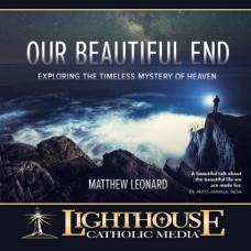 Our Beautiful End: Exploring the Timeless Mystery of Heaven by Matthew Leonard | Catholic CD 2015 | Catholic MP3 2015 | Catholic Media