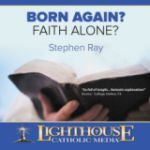 Born Again? Faith Alone? by Dr. Stephen Ray Catholic CD of the Month