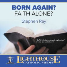Born Again? Faith Alone? by Dr. Stephen Ray | CD/MP3 of the Month December 2013