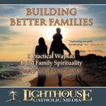 Building Better Families Catholic Media by Matthew Kelly