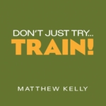Don't Just Try, Train by Matthew Kelly | CD of the Month Club November 2012 | faith raiser | faithraiser | new evangelization | catholic media