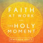 Faith at Work and The Holy Moment by Matthew Kelly | CD of the Month Club December 2014 | MP3 of the Month Club December 2014 | faith raiser | faithraiser | new evangelization | catholic media