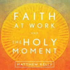 Faith at Work and The Holy Moment by Matthew Kelly December 2014 | MP3 of the Month Club December 2014 | faith raiser | catholic media