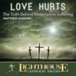 Love Hurts: The Truth Behind Redemptive Suffering by Matthew Leonard Catholic Media
