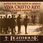 Catholic CD on Battle for the Faith in Mexico. Viva Cristo Rey! by Patrick Madrid