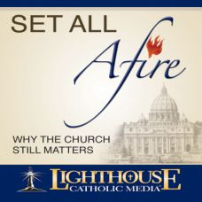 Set All Afire: Why the Church Still Matters by Lighthouse Catholic Media | Faithraiser Catholic Media