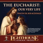The Eucharist: Our Very Life Catholic CD or Catholic MP3 by Deacon Dr. Bob McDonald | Faith Raiser | New Evangelization | Catholic Media