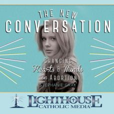 The New Conversation: Changing Hearts and Minds on Abortion by Stephanie Gray | Faith Raiser | Faithraiser | Catholic MP3