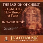 The Passion of Christ In Light of the Holy Shroud of Turin Catholic Faith CD or Catholic MP3 by Fr. Francis Peffley
