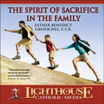 The Spirit of Sacrifice in the Family Catholic CD or Catholic MP3 by Fr. Benedict Groeschel, C.F.R. | New Evangelization