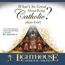 What's So Great About Being Catholic? by Jason Evert | CD/MP3 of the Month January 2014