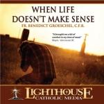 When Life Doesn't Make Sense Catholic Faith CD by Fr. Benedict Groeschel, C.F.R.