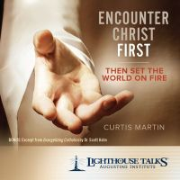 Encounter Christ First: Then Set the World on Fire by Curtis Martin | CD of the Month Club July 2017 | MP3 of the Month Club July 2017 | Faithraiser