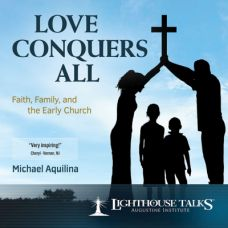 Love Conquers All: Faith, Family and the Early Church by Mike Aquilina | CD of the Month Club September 2017 | MP3 of the Month Club September 2017