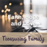 Faith and Hope and Love (Treasuring Family Devotional Reflection)