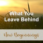 What You Leave Behind (New Beginnings Devotional Reflection)