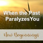When the Past Paralyzes You (New Beginnings Devotional Reflection)
