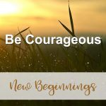 Be Courageous (New Beginnings Devotional Reflection)
