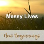 Messy Lives (New Beginnings Devotional Reflection)