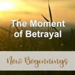 The Moment of Betrayal (New Beginnings Devotional Reflection)