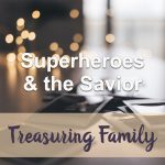 Superheroes and the Savior (Treasuring Family Devotional Reflection)